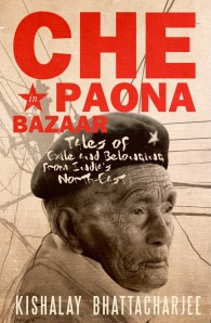 Che in Paona Bazaar: Tales of Exile and Belonging From India's North-East Kishalay Bhattacharjee Pan Macmillan 2013 248 pp, INR 399 Non-Fiction Paperback/English