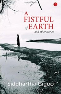 A Fistful of Earth and Other Stories Siddhartha Gigoo Rupa Publications 2015 English Fiction/Paperback 234 pages/INR 195